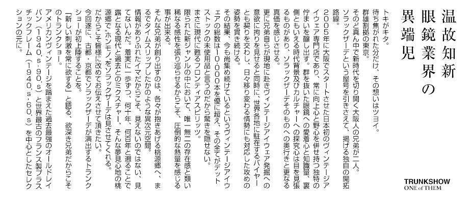 """トキがキタ。待ち焦がれた分だけ、その想いはツヨイ。群雄割拠の東京。そのど真ん中で新時代を切り開く大阪人の兄弟が二人。ソラックザーデという屋号を引きさえて、掲げる独自の開拓路線。2005年に大阪でスタートさせた日本初のヴィンテージアイウェア専門店であり、常に向上心と野心を併せ持つ独特の佇まいを醸し出す。群を抜いた眼鏡への愛着心と知識量、裏側ともいえる時代背景及びカルチャーへの探究心は目を見張るものがあり、ソラックザーデそのものへの奥行きと更なる真価を感じさせる。更に兄弟自らが現地に赴きヴィンテージアイウェア発掘への意欲に拘りを見せると同時に、世界各地に駐在するバイヤーとも契りを交わし、日々移り変わる情勢にも対応した攻めの姿勢を貫き続ける。その結果、今も尚集め続けているというヴィンテージアイウェアの総数は10,000本を優に超え、その全てがデットストックの未使用品と言うのだから驚きを隠せない。まさに現代に甦るフロンティアスピリッツ。限られた新ジャンルの中において、唯一無二の存在感と類い稀なる感性を張り巡らせるからこそ、圧倒的な熱量を感じる事が出来る。そんな兄弟が創り出すのは、各々が抱きあげる桃源郷へ、まるでタイムスリップしたかのような異次元空間。情報がありふれたイマだからこそ、見えないのではない、見てないんだ。着実に一歩ずつ、何十年、何百年と遡ることで露となる現代と過去とのミクスチャー、そんな夢見心地の桃源郷で""""ホンモノ""""をソラックザーデは見させてくれる。だからこそ皆様に改めてお伝えさせて頂きたい。今回遂に、古都・京都でソラックザーデが演出するトランクショーが初上陸することを。「新しい刺激を常に欲する」と語る、欲深き兄弟だからこそのトランクショー。アメリカンヴィンテージを踏まえた過去最強のオールドレイバン(1940's-90's)と世界最古のフランス製プラスチックフレーム(1940's-60's)を中心としたセレクションの元に。"""