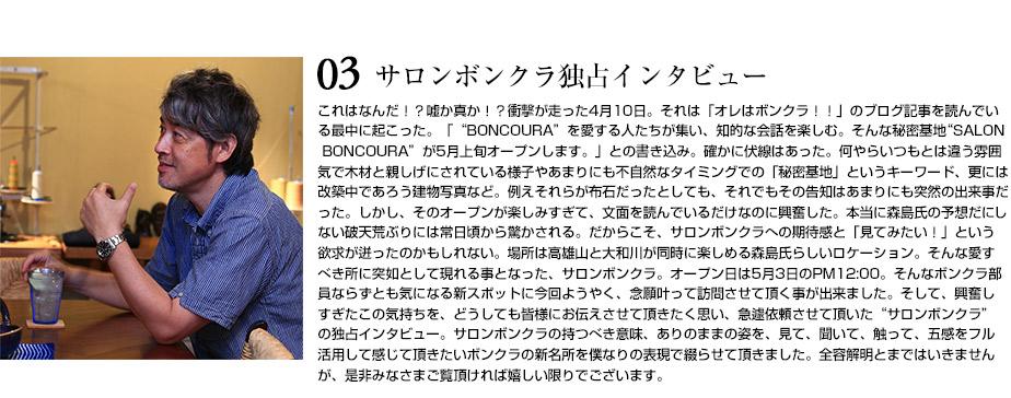 """サロンボンクラ独占インタビュー これはなんだ!?嘘か真か!?衝撃が走った4月10日。それは「オレはボンクラ!!」のブログ記事を読んでいる最 中に起こった。「""""BONCOURA""""を愛する人たちが集い、知的な会話を楽しむ。そんな秘密基地""""SALON BONCOU RA""""が5月上旬オープンします。」との書き込み。確かに伏線はあった。何やらいつもとは違う雰囲気で木材と親しげ にされている様子やあまりにも不自然なタイミングでの「秘密基地」というキーワード、更には改築中であろう建物 写真など。例えそれらが布石だったとしても、それでもその告知はあまりにも突然の出来事だった。しかし、そのオ ープンが楽しみすぎて、文面を読んでいるだけなのに興奮した。本当に森島氏の予想だにしない破天荒ぶりには常日 頃から驚かされる。だからこそ、サロンボンクラへの期待感と「見てみたい!」という欲求が迸ったのかもしれない 。場所は高雄山と大和川が同時に楽しめる森島氏らしいロケーション。そんな愛すべき所に突如として現れる事とな った、サロンボンクラ。オープン日は5月3日のPM12:00。そんなボンクラ部員ならずとも気になる新スポットに今 回ようやく、念願叶って訪問させて頂く事が出来ました。そして、興奮しすぎたこの気持ちを、どうしても皆様にお 伝えさせて頂きたく思い、急遽依頼させて頂いた""""サロンボンクラ""""の独占インタビュー。サロンボンクラの持つべき 意味、ありのままの姿を、見て、聞いて、触って、五感をフル活用して感じて頂きたいボンクラの新名所を僕なりの 表現で綴らせて頂きました。全容解明とまではいきませんが、是非みなさまご覧頂ければ嬉しい限りでございます。"""