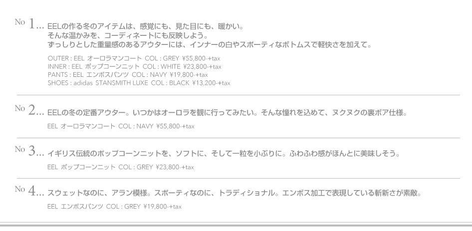 No.1-EELの作る冬のアイテムは、感覚にも、見た目にも、暖かい。そんな温かみを、コーディネートにも反映しよう。ずっしりとした重量感のあるアウターには、インナーの白やスポーティなボトムスで軽快さを加えて。OUTER:EEL オーロラマンコート  COL:GREY ¥55,800-+tax INNER:EEL  ポップコーンニット  COL:WHITE  ¥23,800-+tax PANTS:EEL  エンボスパンツ  COL:NAVY  ¥19,800-+tax SHOES:adidas  STANSMITH LUXE  COL:BLACK  ¥13,200-+tax No.2-EELの冬の定番アウター。いつかはオーロラを観に行ってみたい。そんな憧れを込めて、ヌクヌクの裏ボア仕様。オーロラマンコート  COL:NAVY  ¥55,800-+tax  No.3-イギリス伝統のポップコーンニットを、ソフトに、そして一粒を小ぶりに。ふわふわ感がほんとに美味しそう。 ポップコーンニット  COL:GREY  ¥23,800-+tax No.4-スウェットなのに、アラン模様。スポーティなのに、トラディショナル。エンボス加工で表現している斬新さが素敵。 エンボスパンツ COL:GREY  ¥19,800-+tax