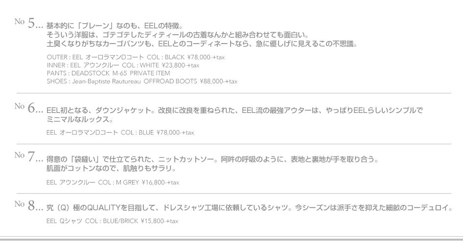 No.5-基本的に「プレーン」なのも、EELの特徴。 そういう洋服は、ゴテゴテしたディティールの古着なんかと組み合わせても面白い。 土臭くなりがちなカーゴパンツも、EELとのコーディネートなら、急に優しげに見えるこの不思議。 OUTER:EEL  オーロラマンDコート  COL:BLACK  ¥78,000-+tax INNER:EEL  アウンクルー  COL:MUSTARD  ¥16,800-+tax PANTS:DEADSTOCK  M-65  PRIVATE ITEM SHOES:Jean-Baptiste Rautureau  OFFROAD BOOTS  ¥88,000-+tax No.6-EEL初となる、ダウンジャケット。改良に改良を重ねられた、EEL流の最強アウターは、やっぱりEELらしいシンプルでミニマルなルックス。 オーロラマンDコート  COL:BLUE  ¥78,000-+tax No.7-得意の「袋縫い」で仕立てられた、ニットカットソー。阿吽の呼吸のように、表地と裏地が手を取り合う。肌面がコットンなので、肌触りもサラリ。 アウンクルー  COL :M GREY  ¥16,800-+tax No.8-究(Q)極のQUALITYを目指して、ドレスシャツ工場に依頼しているシャツ。今シーズンは派手さを抑えた細畝のコーデュロイ。 Qシャツ  COL : BLUE/BRICK  ¥15,800-+tax