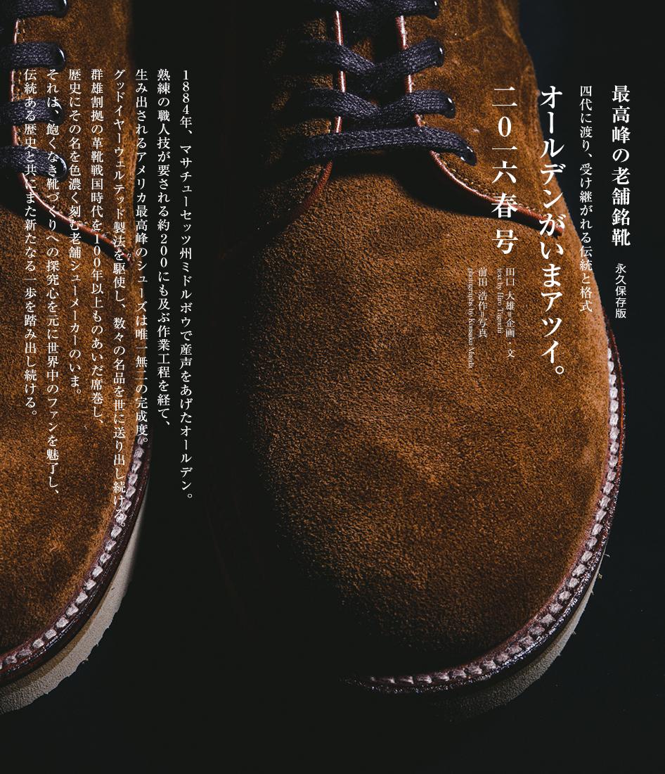 1884年、マサチューセッツ州ミドルボウで産声をあげたオールデン。 熟練の職人技が要される約200にも及ぶ作業工程を経て、 生み出されるアメリカ最高峰のシューズは唯一無二の完成度。 グッドイヤーウェルテッド製法を駆使し、数々の名品を世に送り出し続ける。 群雄割拠の革靴戦国時代を100年以上ものあいだ席巻し、 歴史にその名を色濃く刻む老舗シューメーカーのいま。 それは、飽くなき靴づくりへの探究心を元に世界中のファンを魅了し、 伝統ある歴史と共にまた新たなる一歩を踏み出し続ける。